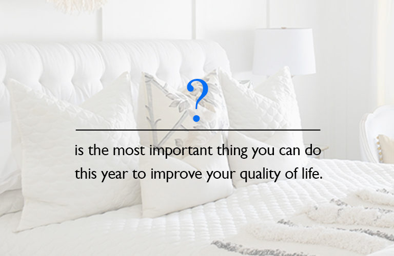 The most important thing you can do to improve the quality of your life this year. New years resolutions for sleep health in 2019. New mattresses can help you sleep better at night.